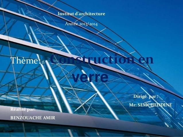 Institut d'architecture Année 2013/2014  Thème:  Construction en  verre Dirigé par : Réalisé par: BENZOUACHE AMIR  Mr: SEM...