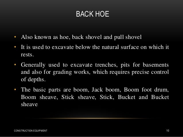 BACK HOE • Also known as hoe, back shovel and pull shovel • It is used to excavate below the natural surface on which it r...