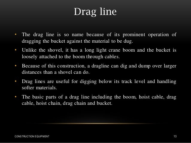 Drag line • The drag line is so name because of its prominent operation of dragging the bucket against the material to be ...