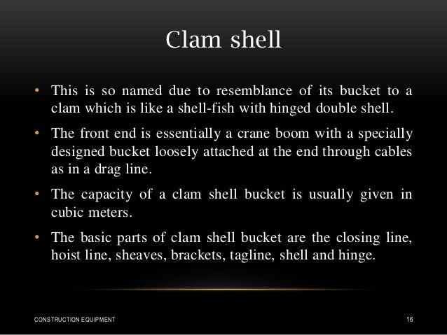 Clam shell • This is so named due to resemblance of its bucket to a clam which is like a shell-fish with hinged double she...