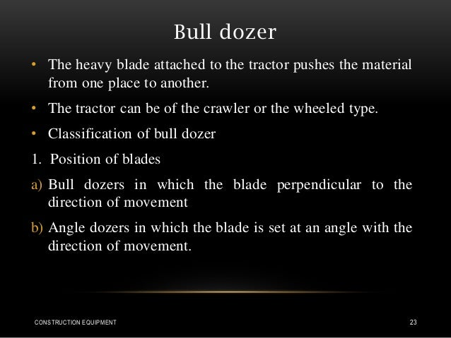 Bull dozer • The heavy blade attached to the tractor pushes the material from one place to another. • The tractor can be o...