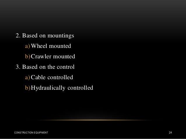 2. Based on mountings a) Wheel mounted b)Crawler mounted 3. Based on the control a) Cable controlled b)Hydraulically contr...