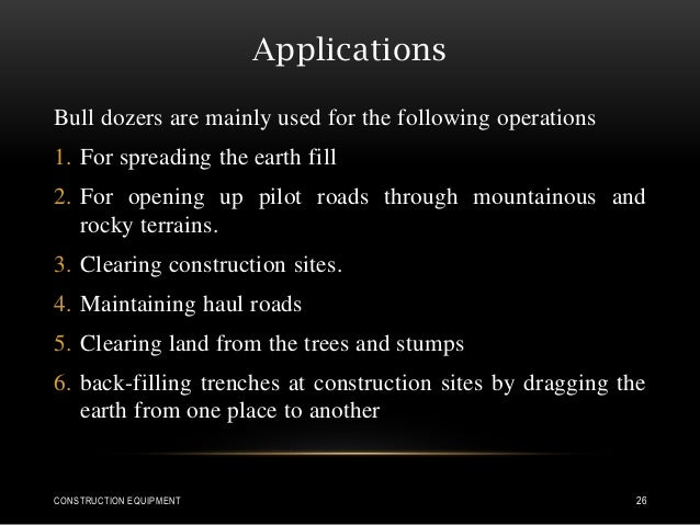 Applications Bull dozers are mainly used for the following operations 1. For spreading the earth fill 2. For opening up pi...