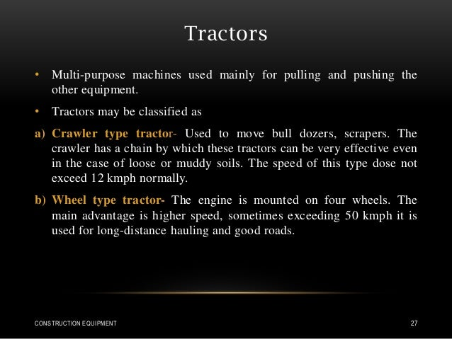 Tractors • Multi-purpose machines used mainly for pulling and pushing the other equipment. • Tractors may be classified as...