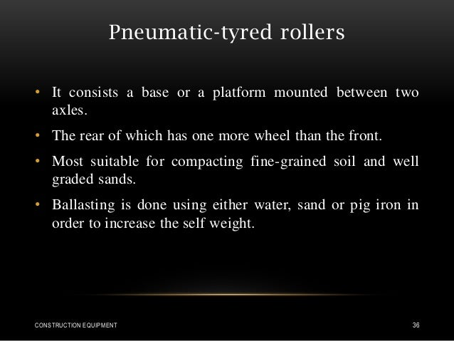 Pneumatic-tyred rollers • It consists a base or a platform mounted between two axles. • The rear of which has one more whe...