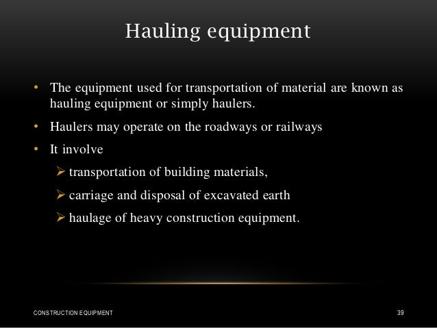 Hauling equipment • The equipment used for transportation of material are known as hauling equipment or simply haulers. • ...