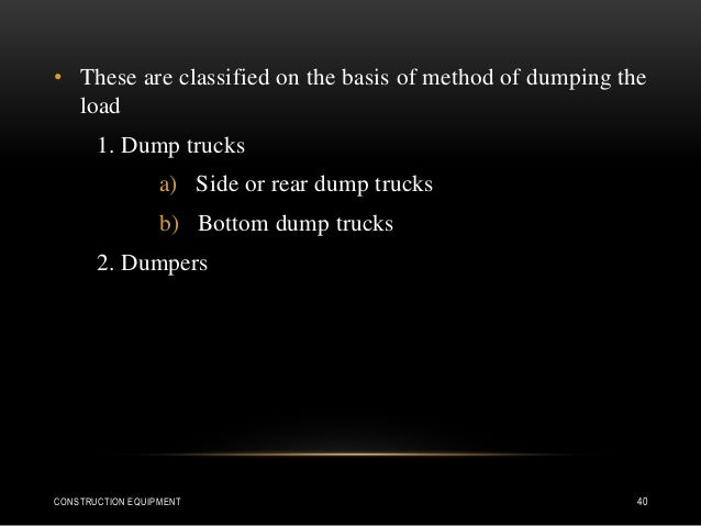 • These are classified on the basis of method of dumping the load 1. Dump trucks a) Side or rear dump trucks b) Bottom dum...