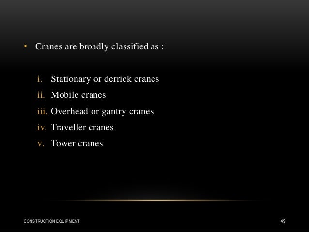 • Cranes are broadly classified as : i. Stationary or derrick cranes ii. Mobile cranes iii. Overhead or gantry cranes iv. ...
