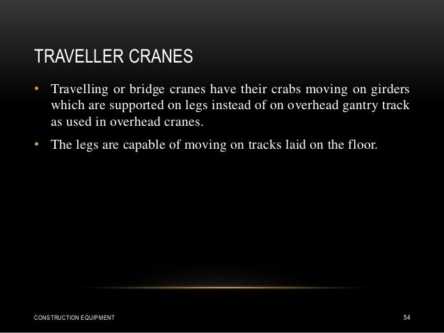 TRAVELLER CRANES • Travelling or bridge cranes have their crabs moving on girders which are supported on legs instead of o...