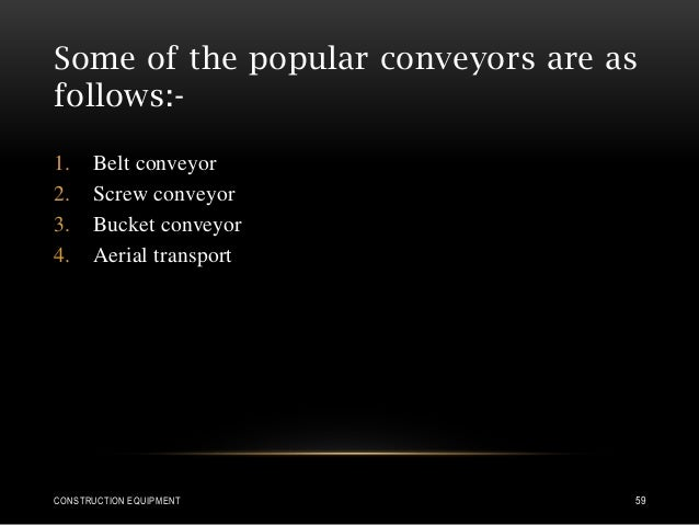 Some of the popular conveyors are as follows:- 1. Belt conveyor 2. Screw conveyor 3. Bucket conveyor 4. Aerial transport C...