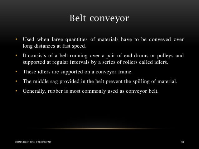 Belt conveyor • Used when large quantities of materials have to be conveyed over long distances at fast speed. • It consis...