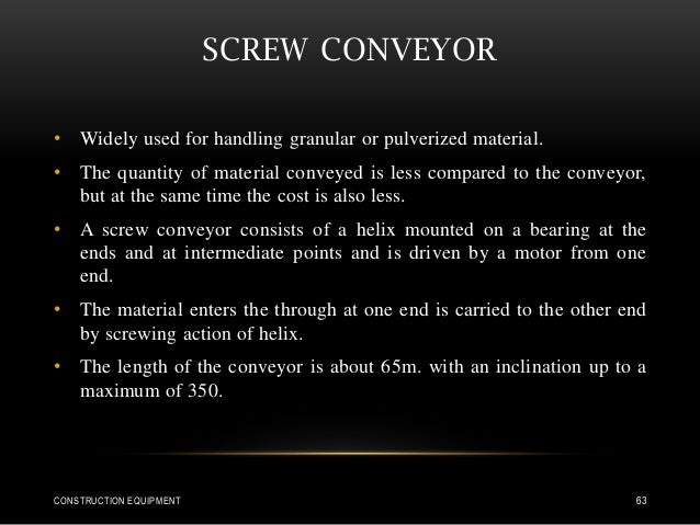 SCREW CONVEYOR • Widely used for handling granular or pulverized material. • The quantity of material conveyed is less com...