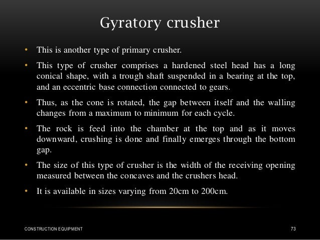 Gyratory crusher • This is another type of primary crusher. • This type of crusher comprises a hardened steel head has a l...