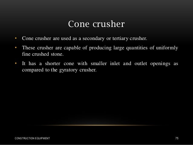 Cone crusher • Cone crusher are used as a secondary or tertiary crusher. • These crusher are capable of producing large qu...