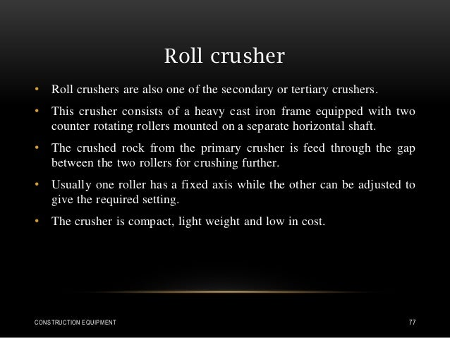 Roll crusher • Roll crushers are also one of the secondary or tertiary crushers. • This crusher consists of a heavy cast i...