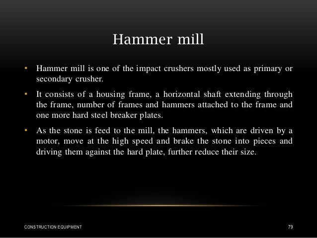Hammer mill • Hammer mill is one of the impact crushers mostly used as primary or secondary crusher. • It consists of a ho...