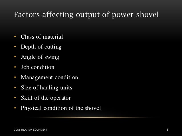 Factors affecting output of power shovel • Class of material • Depth of cutting • Angle of swing • Job condition • Managem...