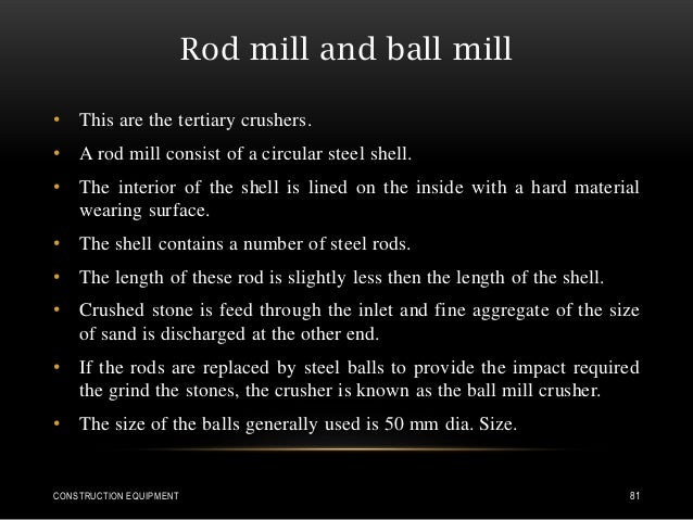 Rod mill and ball mill • This are the tertiary crushers. • A rod mill consist of a circular steel shell. • The interior of...