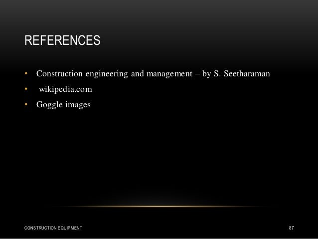 REFERENCES CONSTRUCTION EQUIPMENT 87 • Construction engineering and management – by S. Seetharaman • wikipedia.com • Goggl...