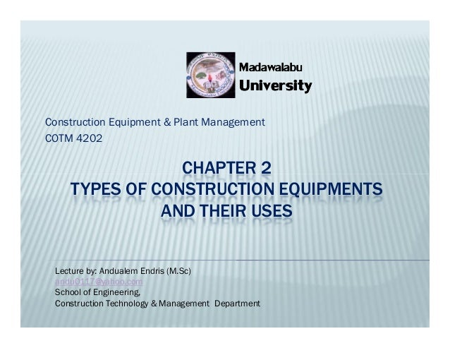 CHAPTER 2 TYPES OF CONSTRUCTION EQUIPMENTS AND THEIR USES Construction Equipment & Plant Management COTM 4202 University U...