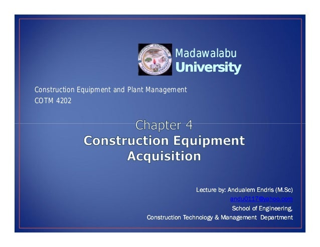University University Madawalabu Madawalabu Construction Equipment and Plant Management COTM 4202 Lecture by Lecture by: :...
