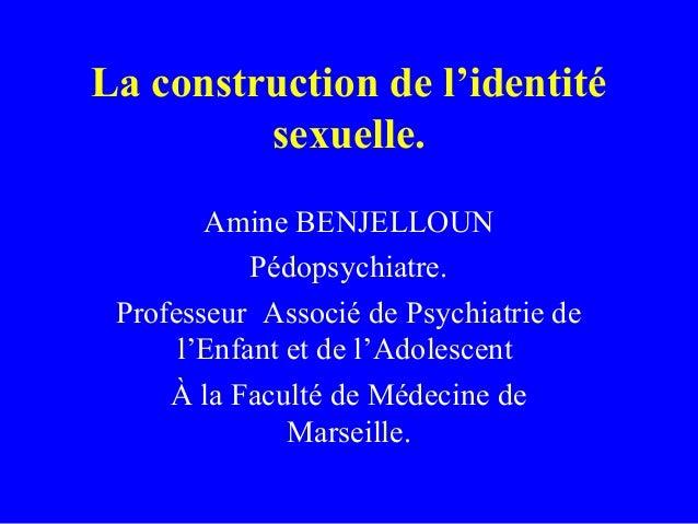 La construction de l'identité         sexuelle.        Amine BENJELLOUN            Pédopsychiatre. Professeur Associé de P...