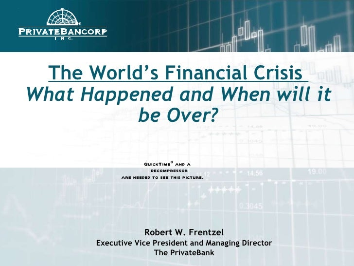 The World's Financial Crisis  What Happened and When will it be Over? Robert W. Frentzel Executive Vice President and Mana...