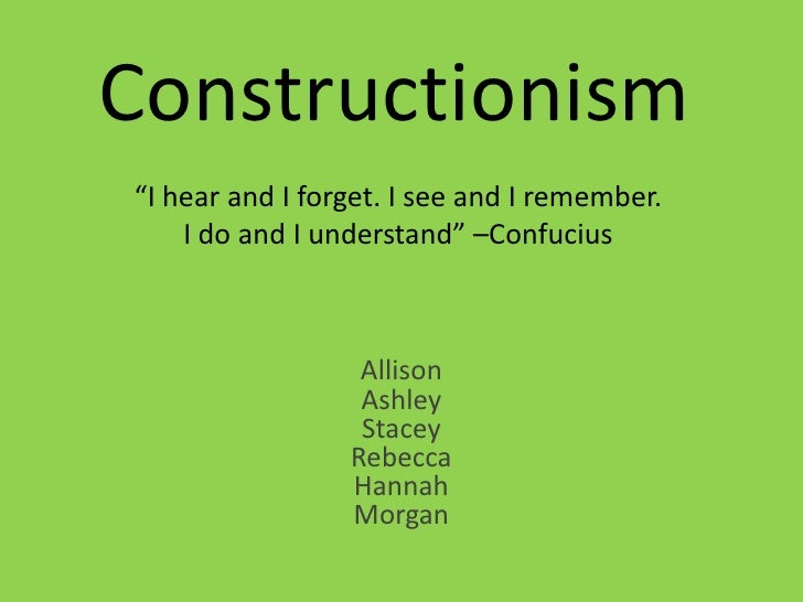"""Constructionism""""I hear and I forget. I see and I remember.    I do and I understand"""" –Confucius                  Allison  ..."""
