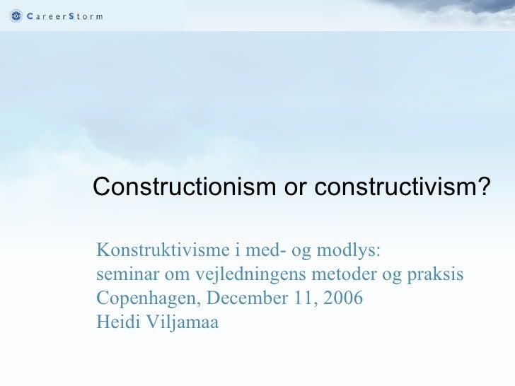 Constructionism or constructivism?     Konstruktivisme i med- og modlys:  seminar om vejledningens metoder og praksis Cop...