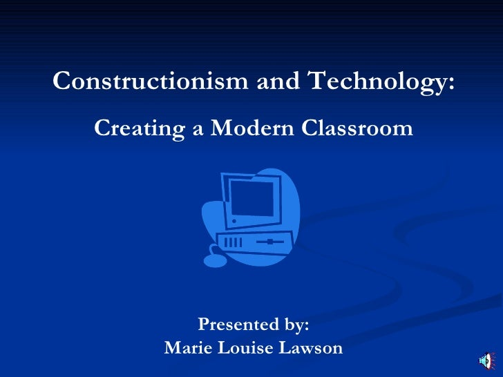 Constructionism and Technology:    Creating a Modern Classroom                Presented by:         Marie Louise Lawson