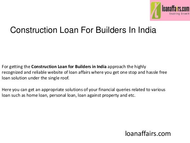 Construction Loan For Builders In India Loanaffairs Com For Getting The Construction Loan For Builders