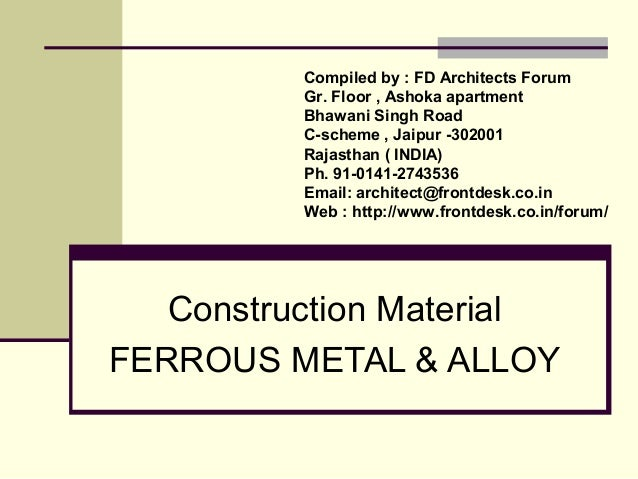Construction Material FERROUS METAL & ALLOY Compiled by : FD Architects Forum Gr. Floor , Ashoka apartment Bhawani Singh R...