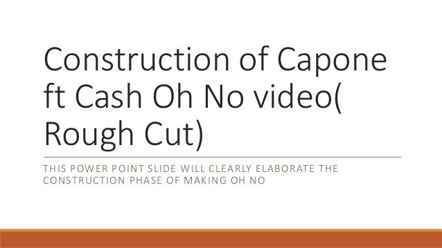 Construction of Capone ft Cash Oh No video( Rough Cut) THIS POWER POINT SLIDE WILL CLEARLY ELABORATE THE CONSTRUCTION PHAS...