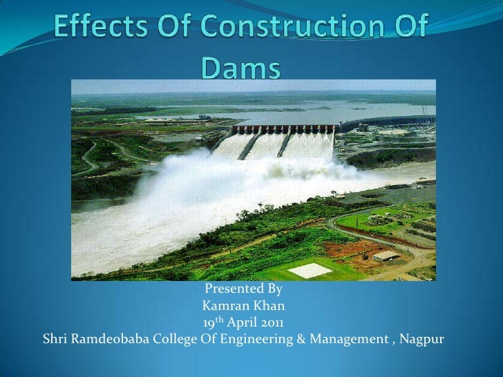 Effects Of Construction Of Dams<br />Presented By<br />Kamran Khan<br />19th April 2011<br />Shri Ramdeobaba College Of En...