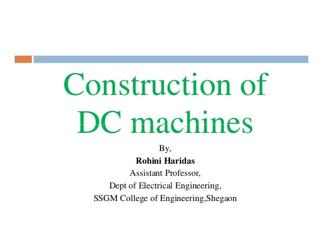 Construction of DC machines By, Rohini Haridas Assistant Professor, Dept of Electrical Engineering, SSGM College of Engine...