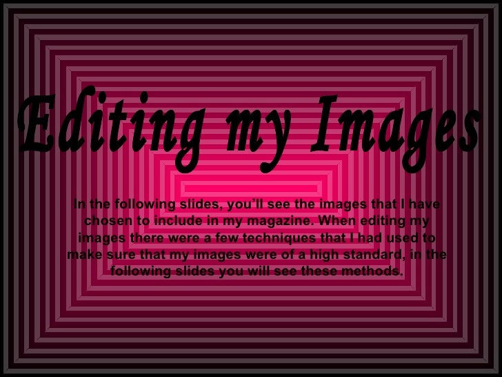 Editing my Images In the following slides, you'll see the images that I have chosen to include in my magazine. When editin...