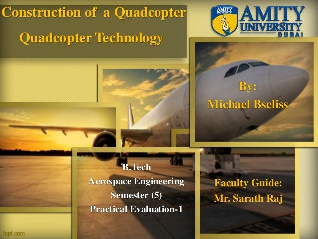 Construction of a Quadcopter B.Tech Aerospace Engineering Semester (5) Practical Evaluation-1 Faculty Guide: Mr. Sarath Ra...