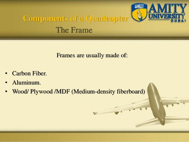 Components of a Quadcopter The Frame Frames are usually made of: • Carbon Fiber. • Aluminum. • Wood/ Plywood /MDF (Medium-...