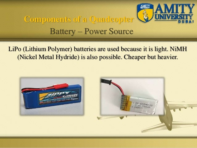 LiPo (Lithium Polymer) batteries are used because it is light. NiMH (Nickel Metal Hydride) is also possible. Cheaper but h...