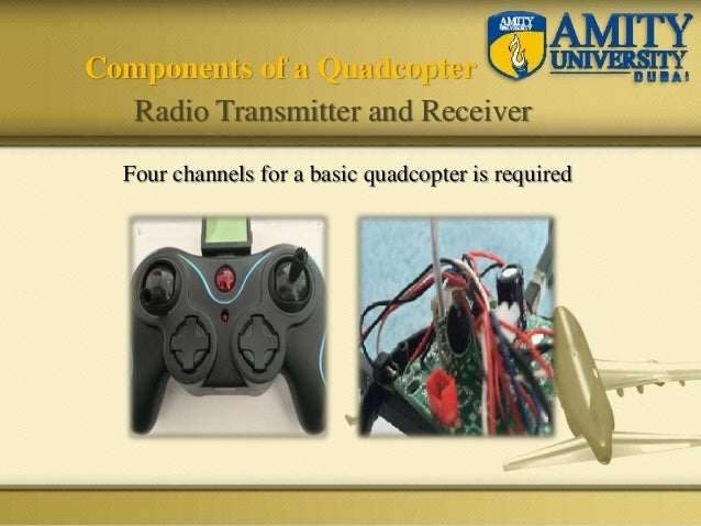 Four channels for a basic quadcopter is required Components of a Quadcopter Radio Transmitter and Receiver