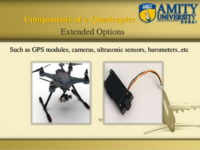 Such as GPS modules, cameras, ultrasonic sensors, barometers..etc Components of a Quadcopter Extended Options