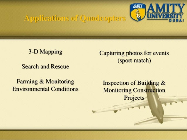 Applications of Quadcopters 3-D Mapping Search and Rescue Farming & Monitoring Environmental Conditions Capturing photos f...