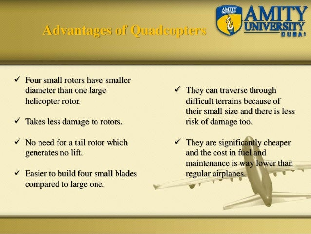 Advantages of Quadcopters  Four small rotors have smaller diameter than one large helicopter rotor.  Takes less damage t...