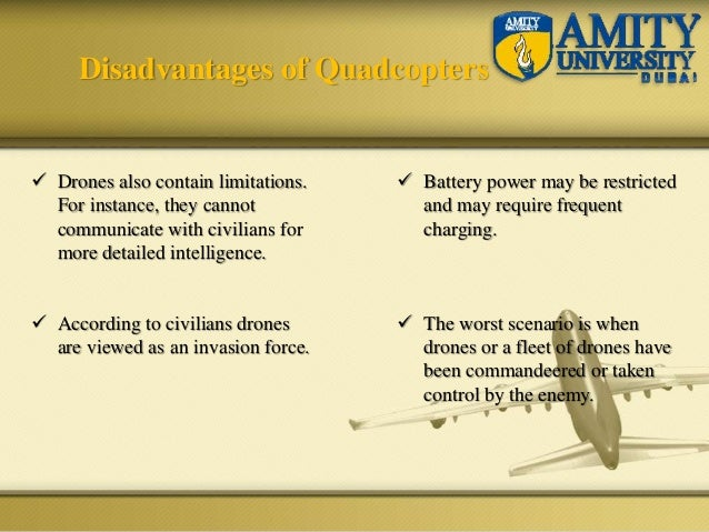 Disadvantages of Quadcopters  Drones also contain limitations. For instance, they cannot communicate with civilians for m...
