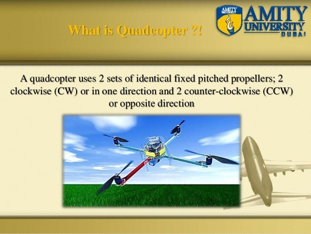A quadcopter uses 2 sets of identical fixed pitched propellers; 2 clockwise (CW) or in one direction and 2 counter-clockwi...