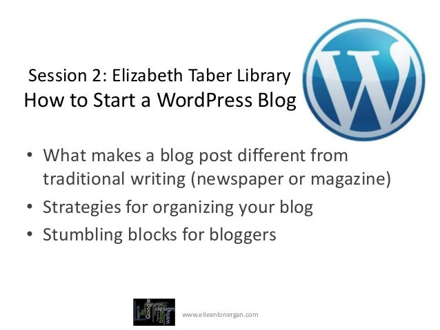 Session 2: Elizabeth Taber LibraryHow to Start a WordPress Blog• What makes a blog post different from  traditional writin...