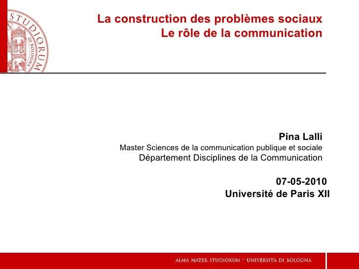 La construction des problèmes sociaux Le rôle de la communication 07-05-2010  Université de Paris XII Pina Lalli Master Sc...