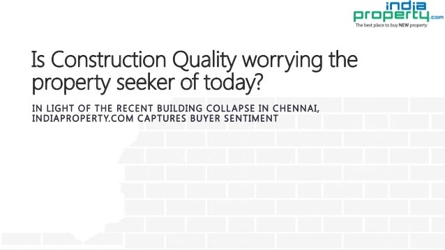 Is Construction Quality worrying the property seeker of today? IN LIGHT OF THE RECENT BUILDING COLLAPSE IN CHENNAI, INDIAP...