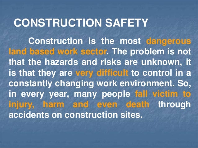 Construction is the most dangerous land based work sector. The problem is not that the hazards and risks are unknown, it i...