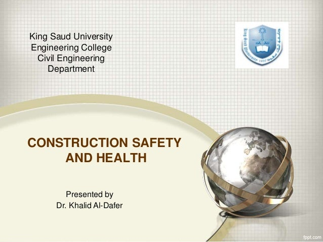 CONSTRUCTION SAFETY AND HEALTH King Saud University Engineering College Civil Engineering Department Presented by Dr. Khal...